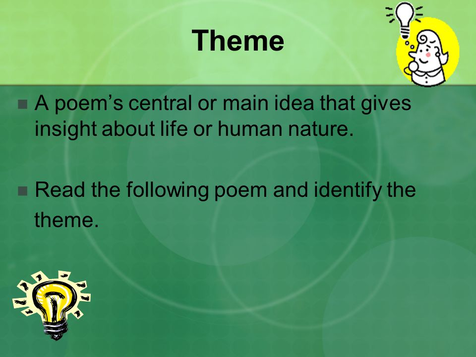Theme A poem's central or main idea that gives insight about life or human nature. Read the following poem and identify the.