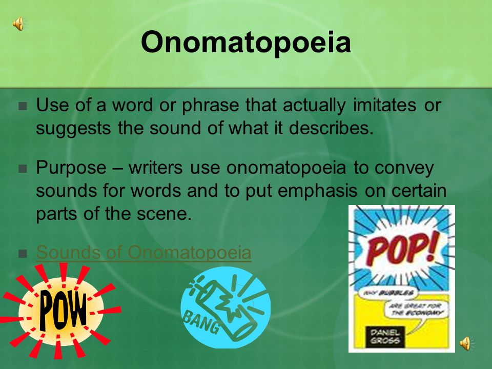 Onomatopoeia Use of a word or phrase that actually imitates or suggests the sound of what it describes.