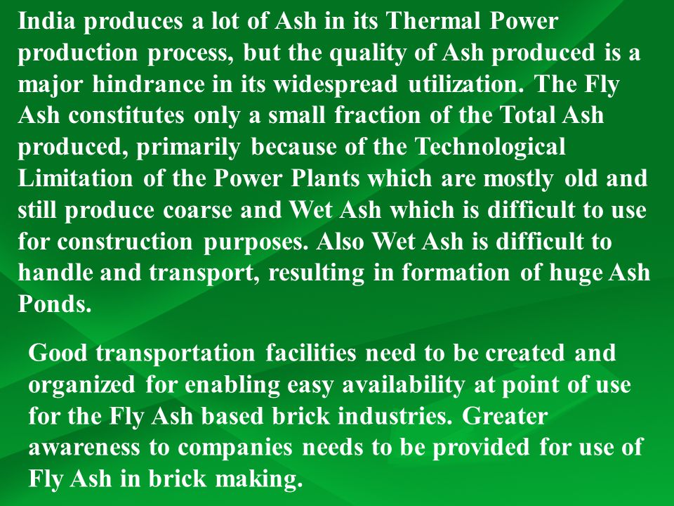 India produces a lot of Ash in its Thermal Power production process, but the quality of Ash produced is a major hindrance in its widespread utilization. The Fly Ash constitutes only a small fraction of the Total Ash produced, primarily because of the Technological Limitation of the Power Plants which are mostly old and still produce coarse and Wet Ash which is difficult to use for construction purposes. Also Wet Ash is difficult to handle and transport, resulting in formation of huge Ash Ponds.