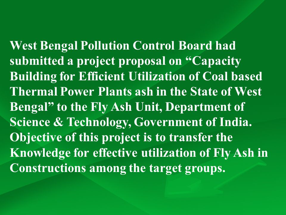 West Bengal Pollution Control Board had submitted a project proposal on Capacity Building for Efficient Utilization of Coal based Thermal Power Plants ash in the State of West Bengal to the Fly Ash Unit, Department of Science & Technology, Government of India.