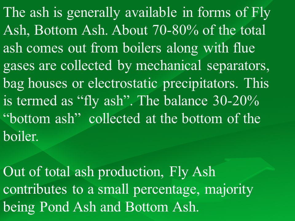 The ash is generally available in forms of Fly Ash, Bottom Ash