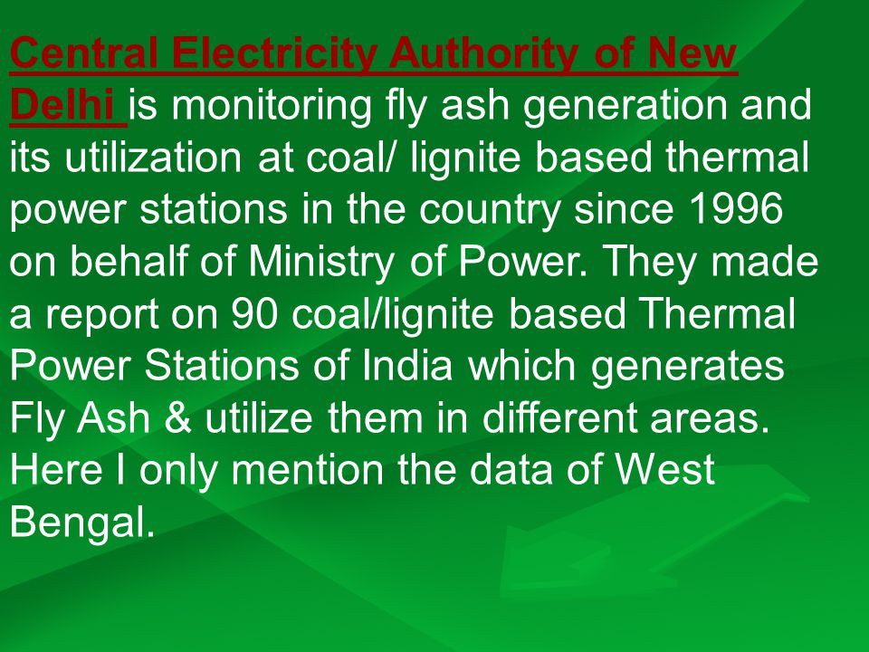 Central Electricity Authority of New Delhi is monitoring fly ash generation and its utilization at coal/ lignite based thermal power stations in the country since 1996 on behalf of Ministry of Power.