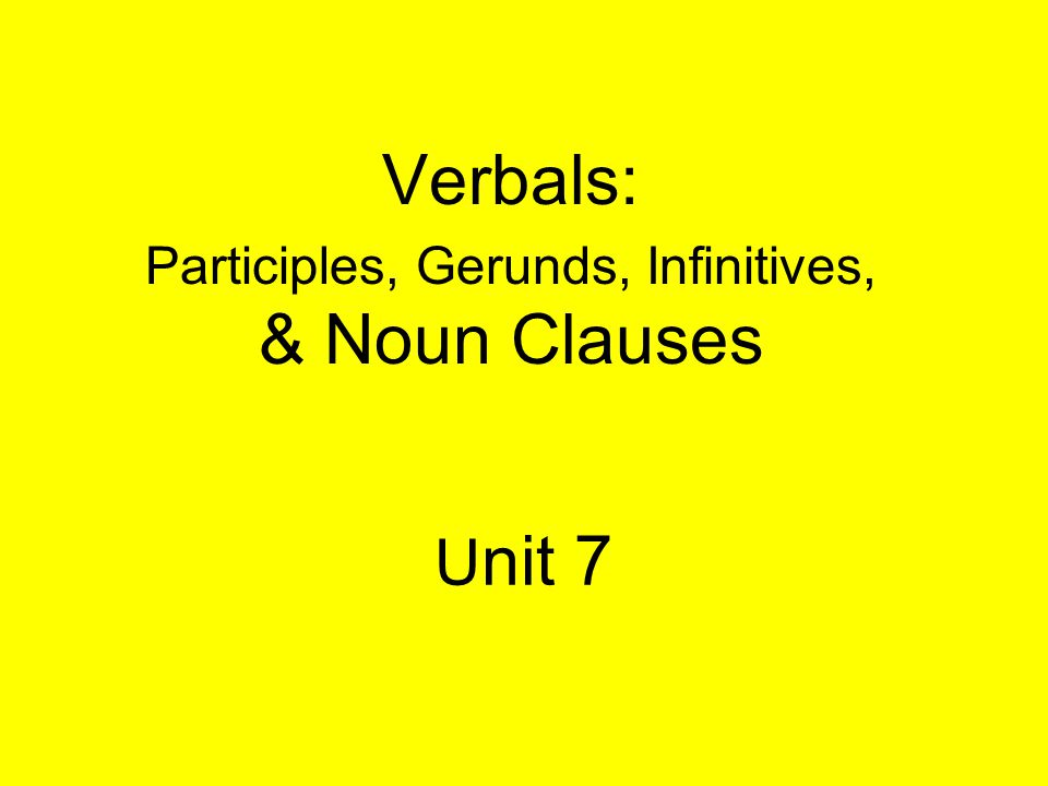 Verbals: Participles, Gerunds, Infinitives, & Noun Clauses