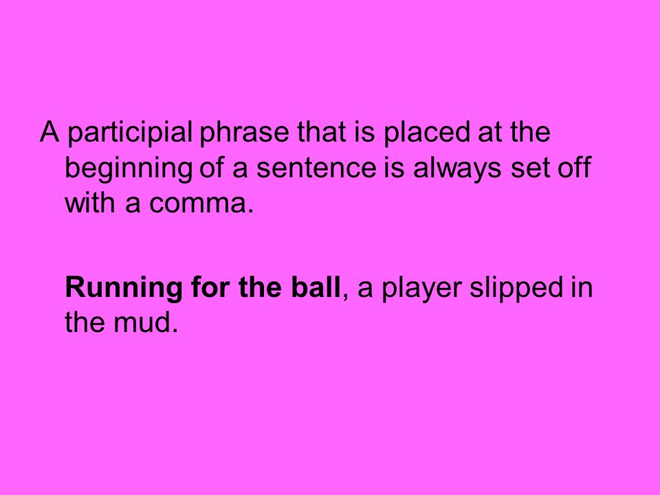 A participial phrase that is placed at the beginning of a sentence is always set off with a comma.
