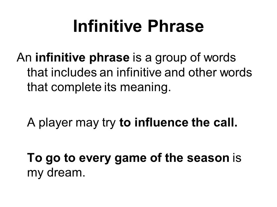 Infinitive Phrase An infinitive phrase is a group of words that includes an infinitive and other words that complete its meaning.