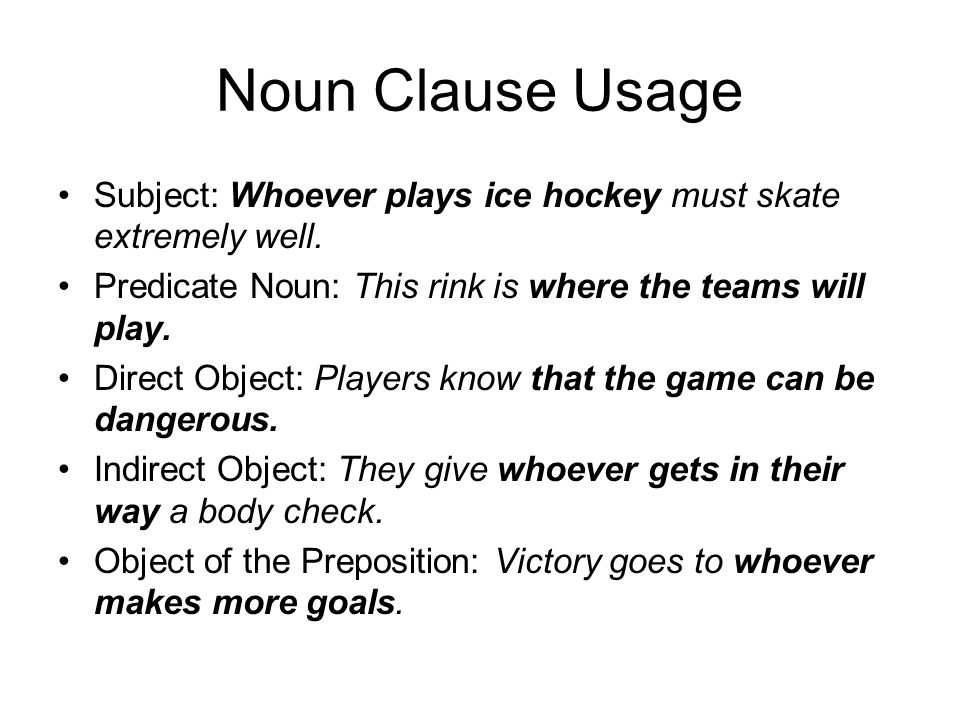 Noun Clause Usage Subject: Whoever plays ice hockey must skate extremely well. Predicate Noun: This rink is where the teams will play.