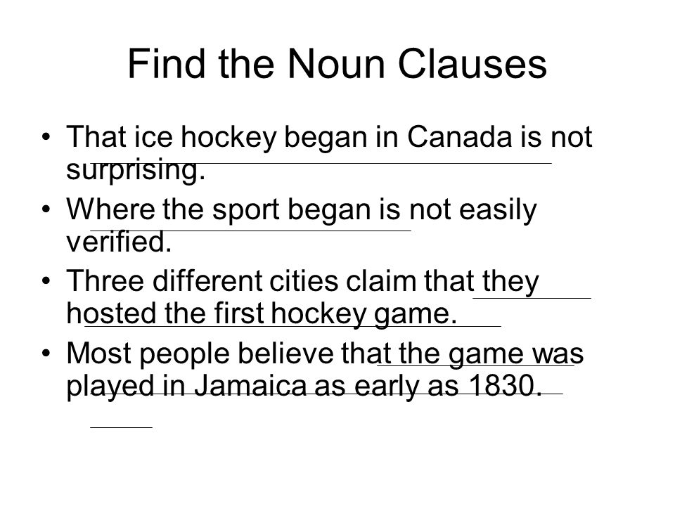 Find the Noun Clauses That ice hockey began in Canada is not surprising. Where the sport began is not easily verified.