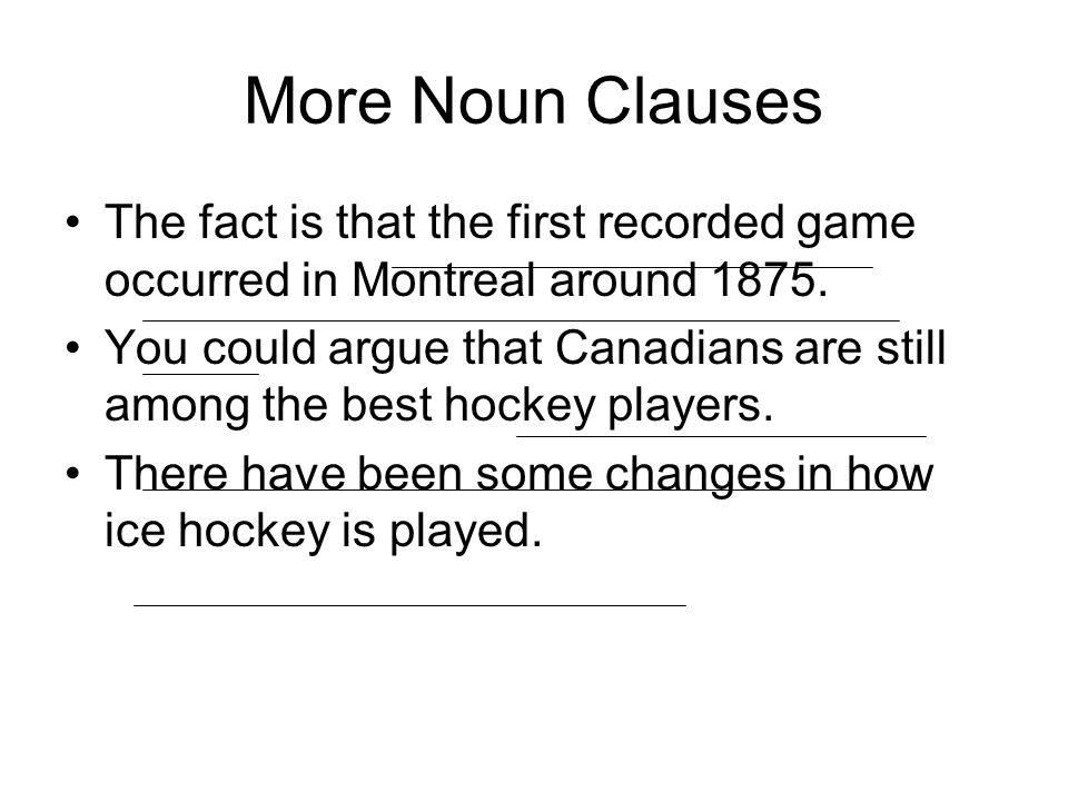 More Noun Clauses The fact is that the first recorded game occurred in Montreal around 1875.