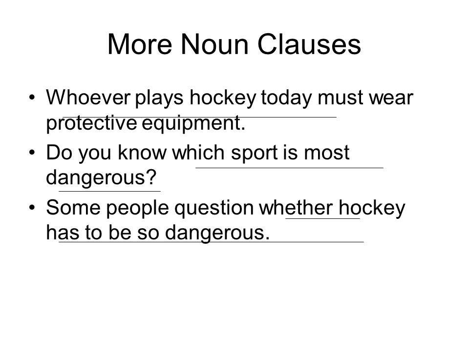 More Noun Clauses Whoever plays hockey today must wear protective equipment. Do you know which sport is most dangerous