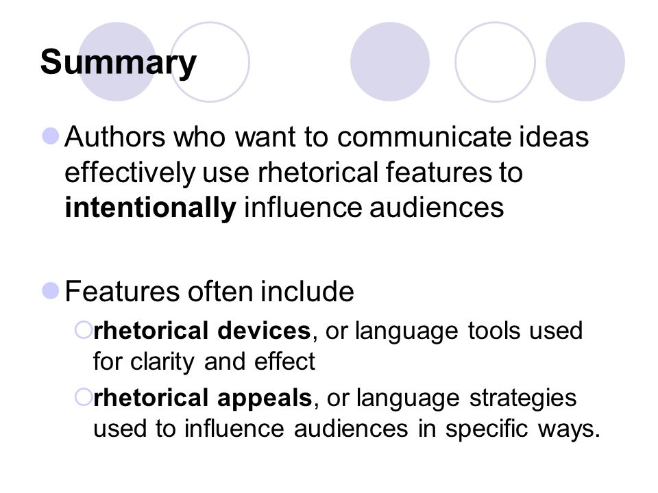 Summary Authors who want to communicate ideas effectively use rhetorical features to intentionally influence audiences.