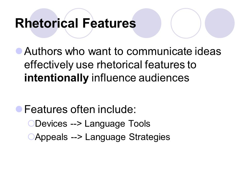 Rhetorical Features Authors who want to communicate ideas effectively use rhetorical features to intentionally influence audiences.