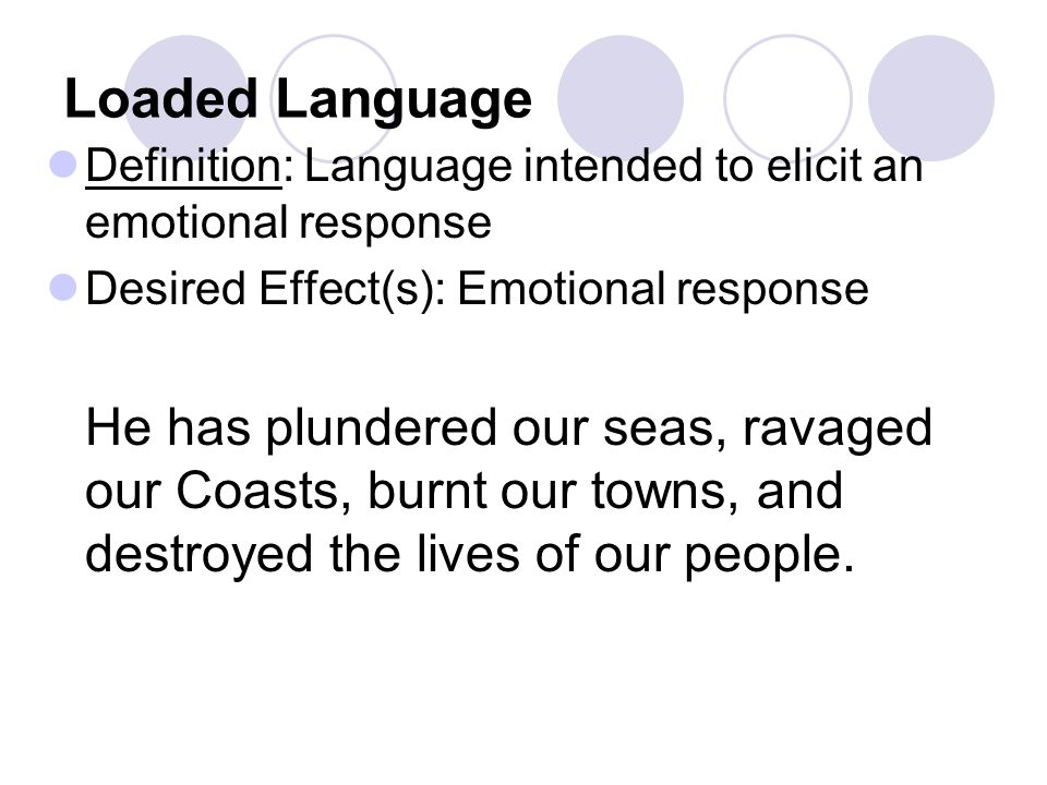 Loaded Language Definition: Language intended to elicit an emotional response. Desired Effect(s): Emotional response.