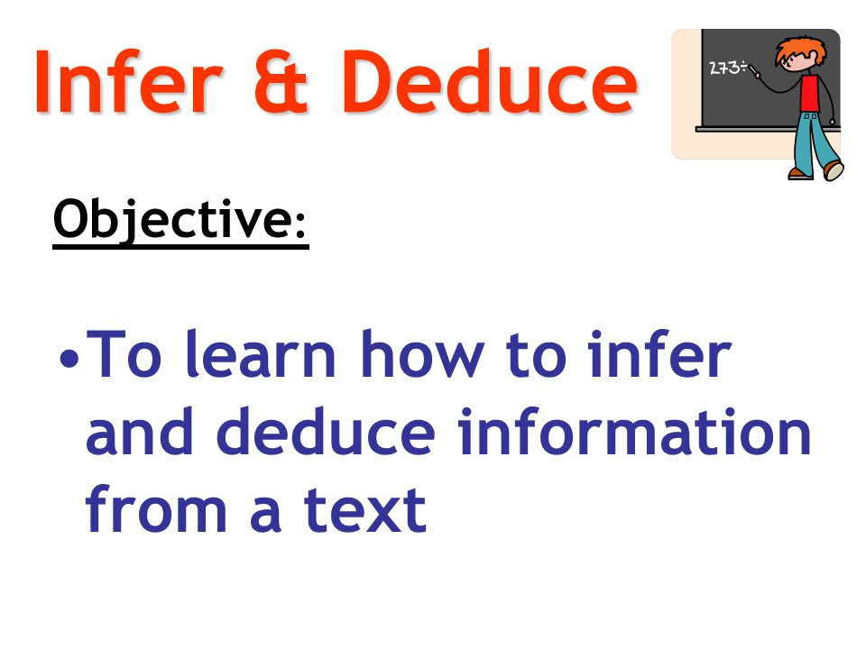Infer & Deduce Objective: To learn how to infer and deduce information from a text