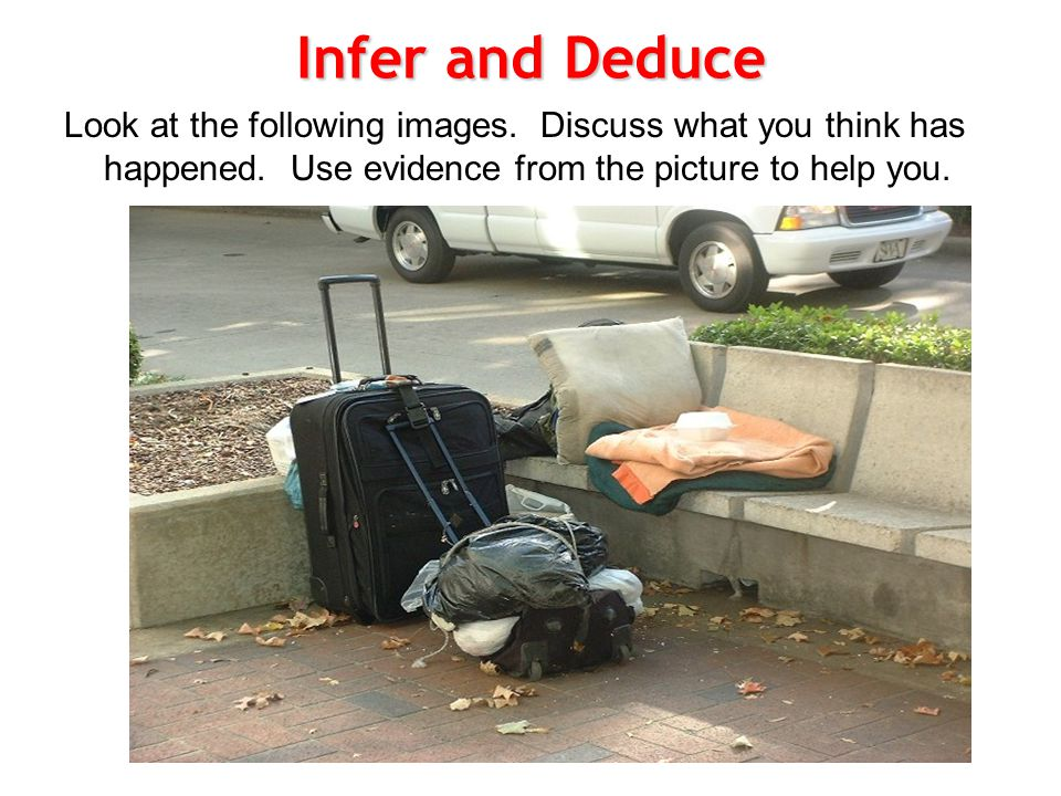 Infer and Deduce Look at the following images. Discuss what you think has happened.
