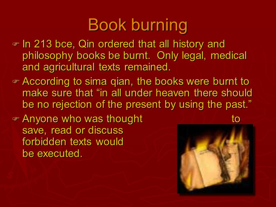 Book burning In 213 bce, Qin ordered that all history and philosophy books be burnt. Only legal, medical and agricultural texts remained.