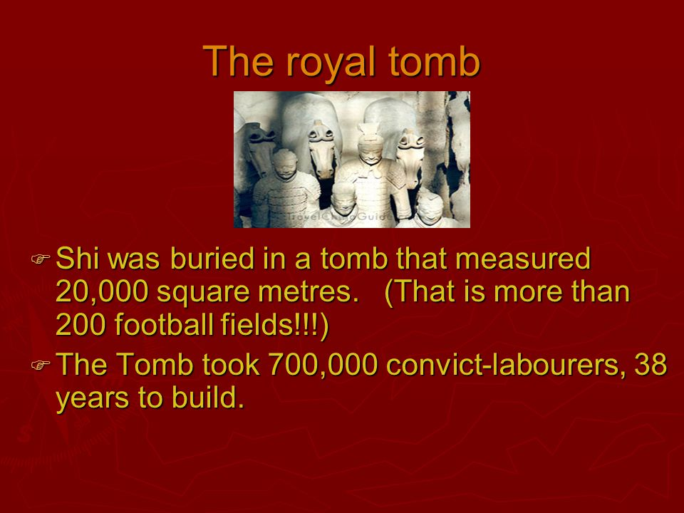 The royal tomb Shi was buried in a tomb that measured 20,000 square metres. (That is more than 200 football fields!!!)