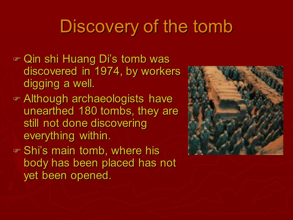 Discovery of the tomb Qin shi Huang Di's tomb was discovered in 1974, by workers digging a well.
