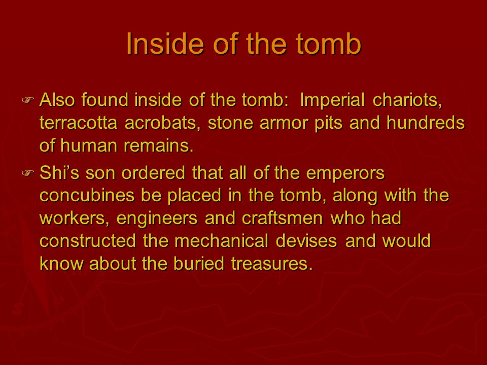 Inside of the tomb Also found inside of the tomb: Imperial chariots, terracotta acrobats, stone armor pits and hundreds of human remains.