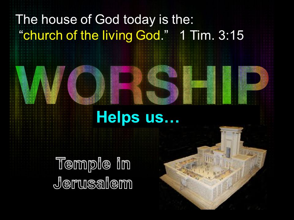 Helps us… Temple in Jerusalem The house of God today is the:
