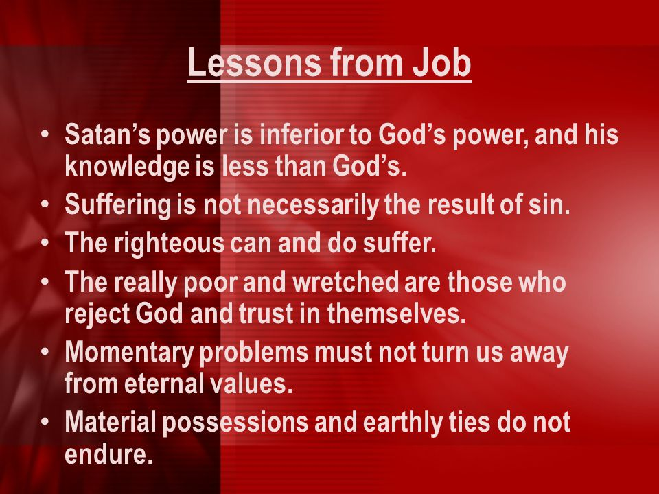 Lessons from Job Satan's power is inferior to God's power, and his knowledge is less than God's. Suffering is not necessarily the result of sin.