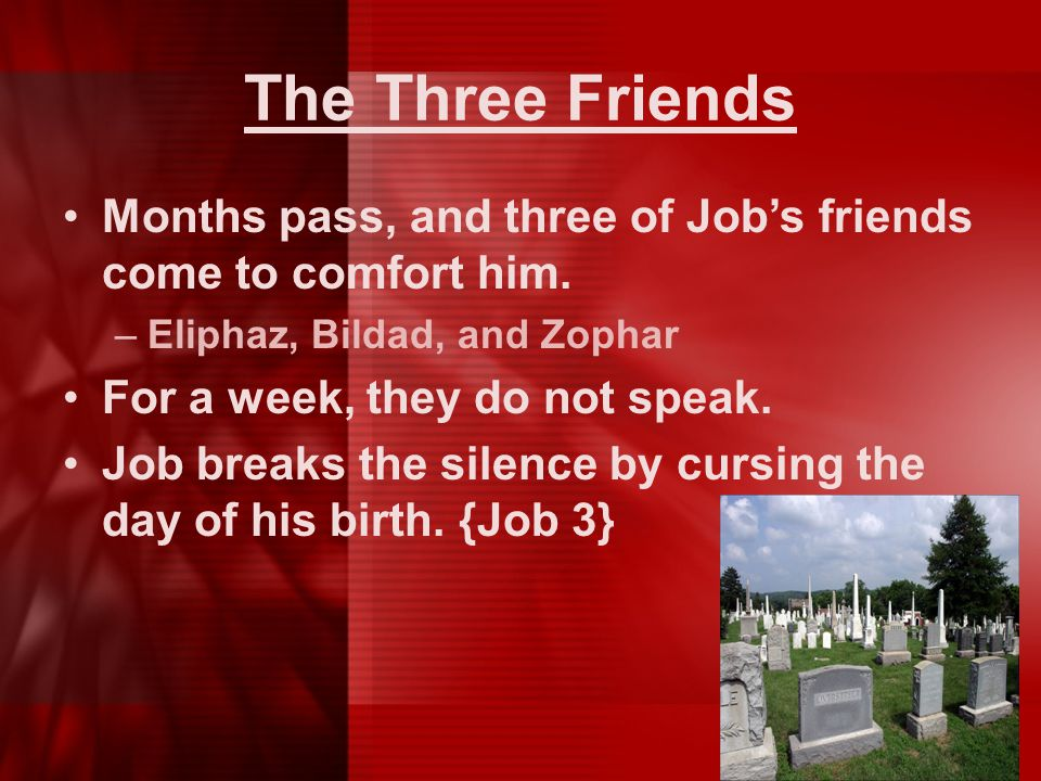 The Three Friends Months pass, and three of Job's friends come to comfort him. Eliphaz, Bildad, and Zophar.