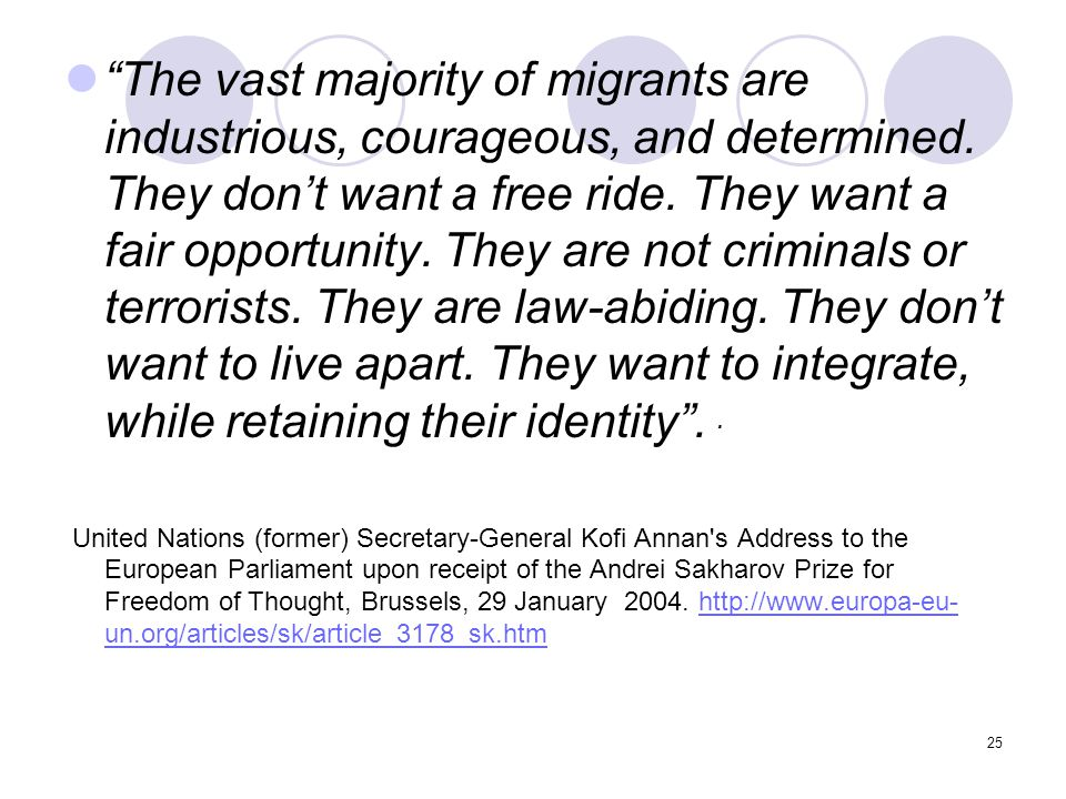 The vast majority of migrants are industrious, courageous, and determined. They don't want a free ride. They want a fair opportunity. They are not criminals or terrorists. They are law-abiding. They don't want to live apart. They want to integrate, while retaining their identity . .