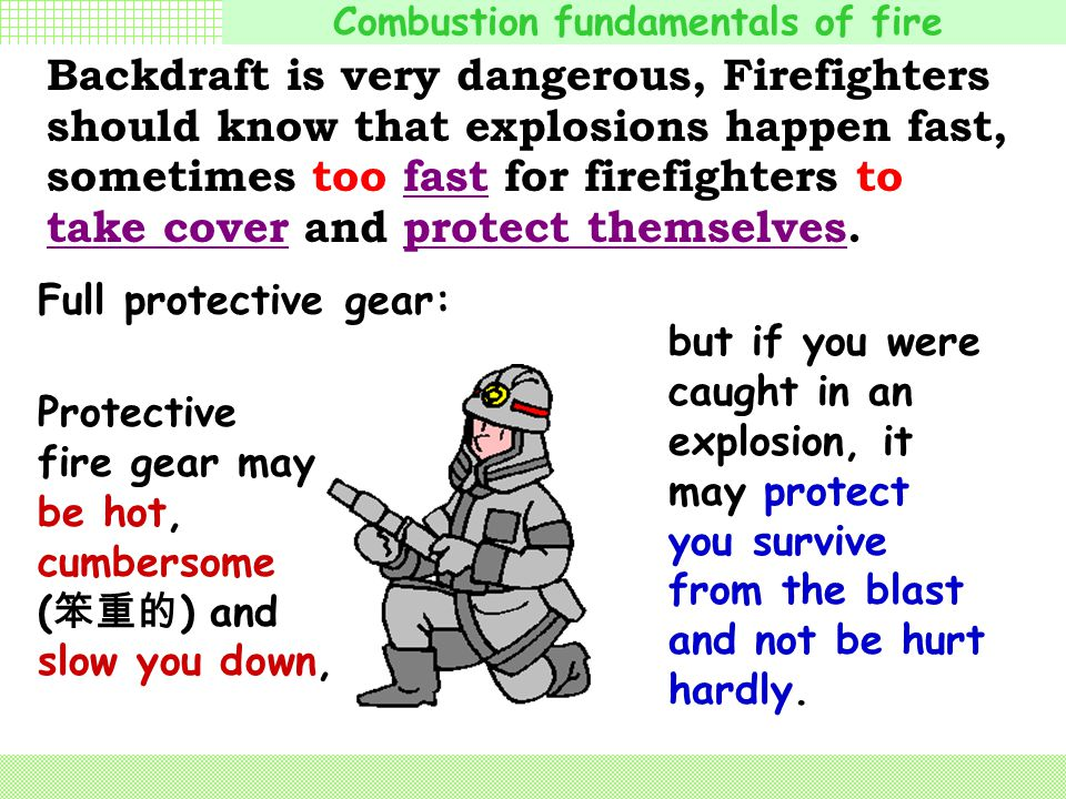 Backdraft is very dangerous, Firefighters should know that explosions happen fast, sometimes too fast for firefighters to take cover and protect themselves.