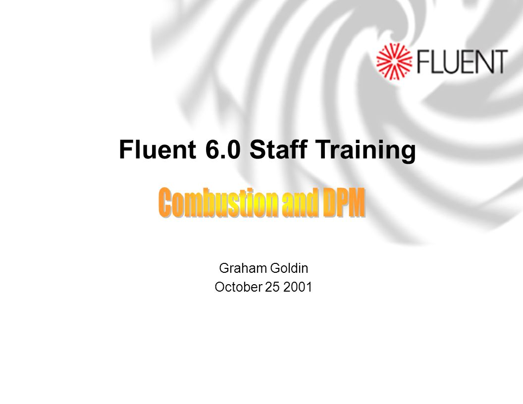 Fluent 6.0 Staff Training Combustion and DPM Graham Goldin