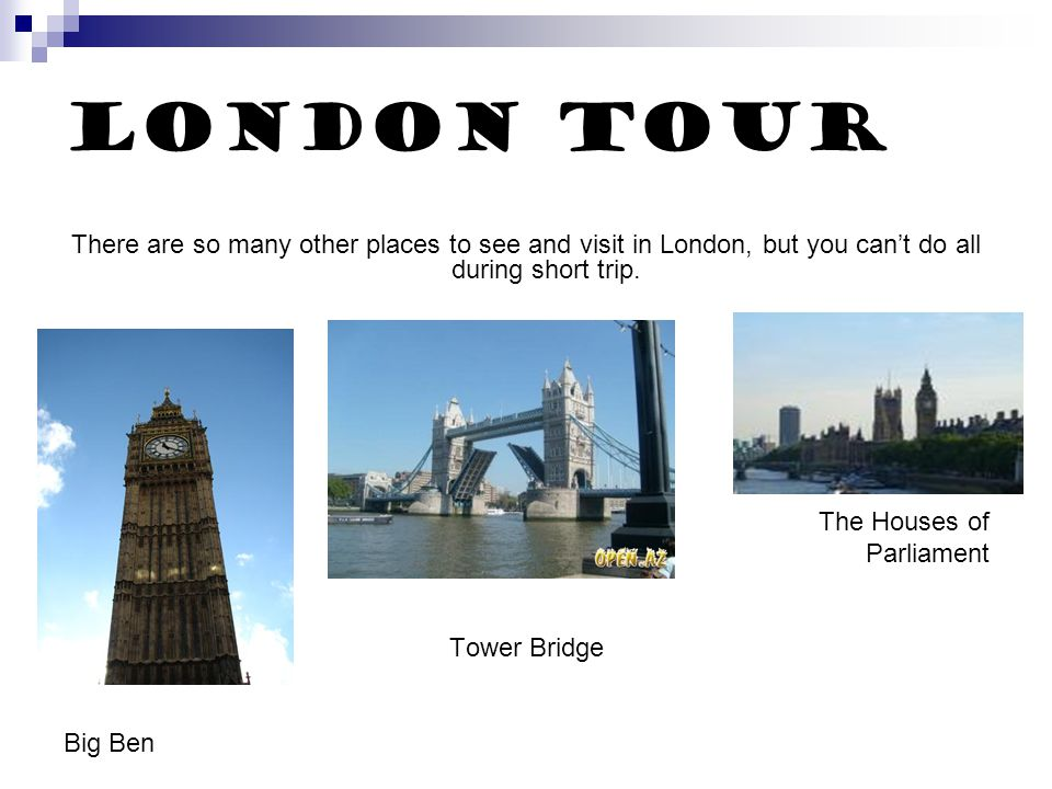 London Tour There are so many other places to see and visit in London, but you can't do all during short trip.