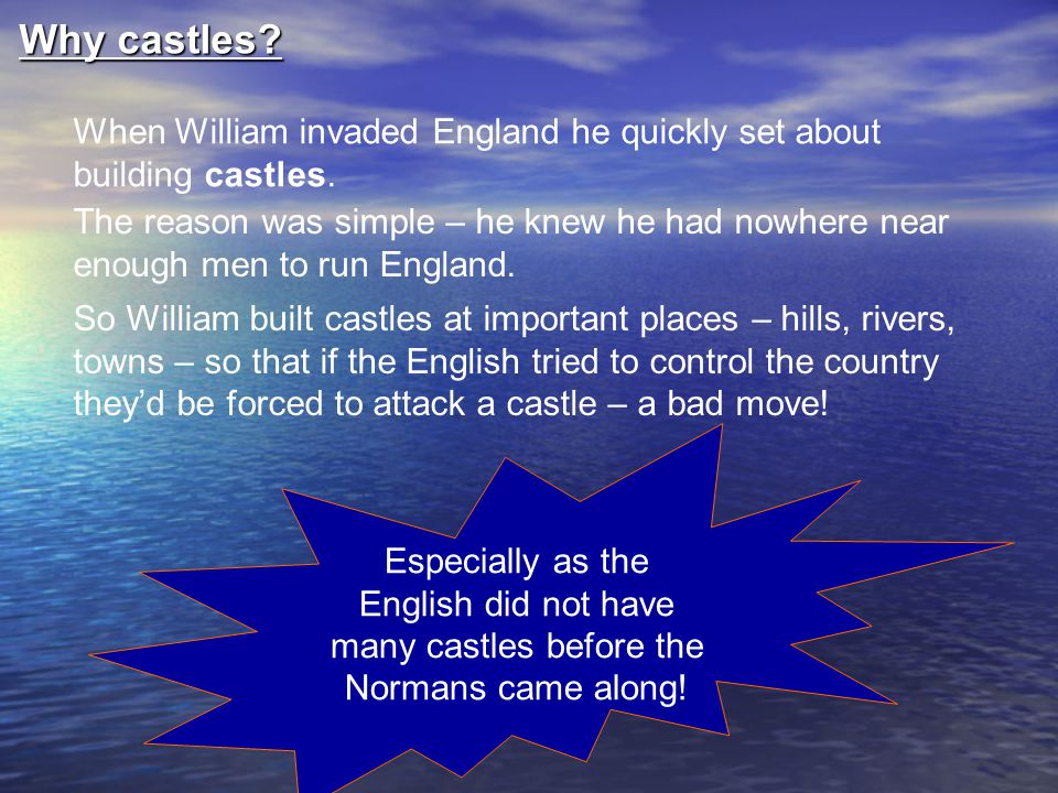 Why castles When William invaded England he quickly set about building castles.
