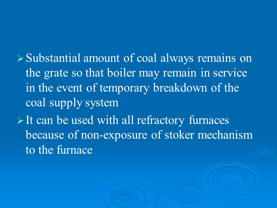 Substantial amount of coal always remains on the grate so that boiler may remain in service in the event of temporary breakdown of the coal supply system
