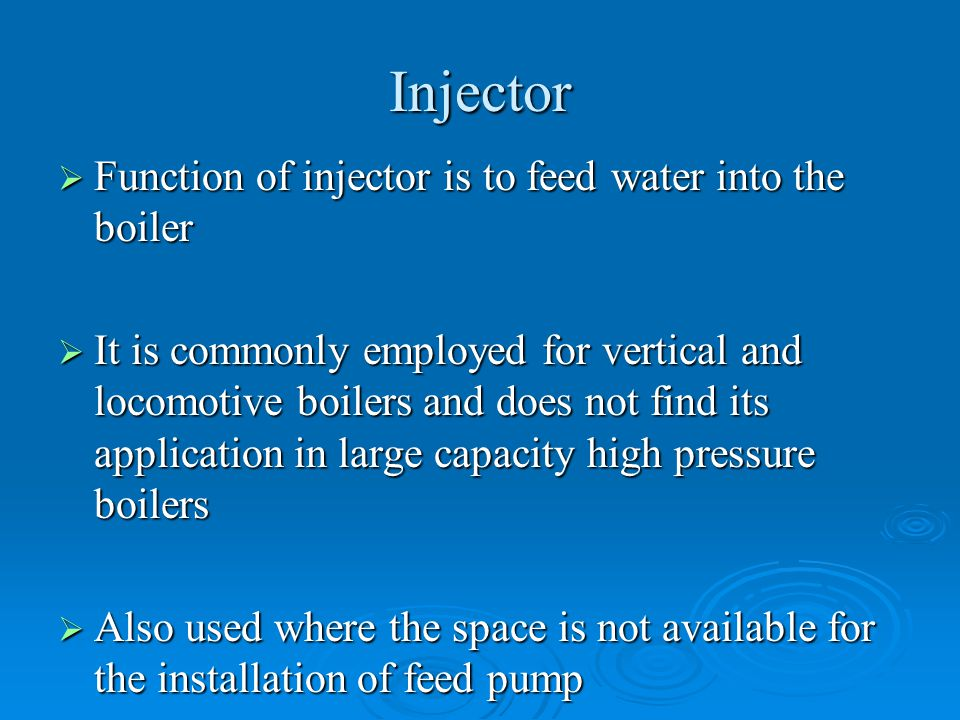 Injector Function of injector is to feed water into the boiler