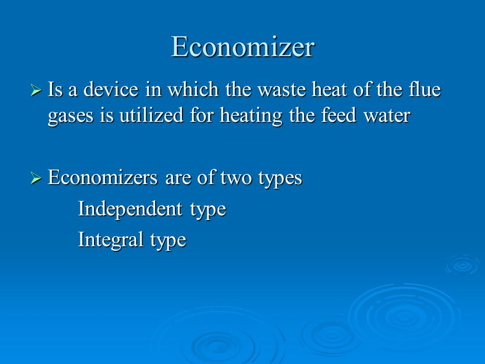 Economizer Is a device in which the waste heat of the flue gases is utilized for heating the feed water.