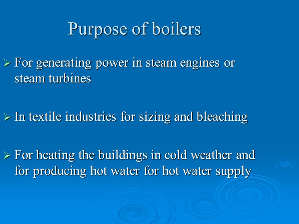 Purpose of boilers For generating power in steam engines or steam turbines. In textile industries for sizing and bleaching.