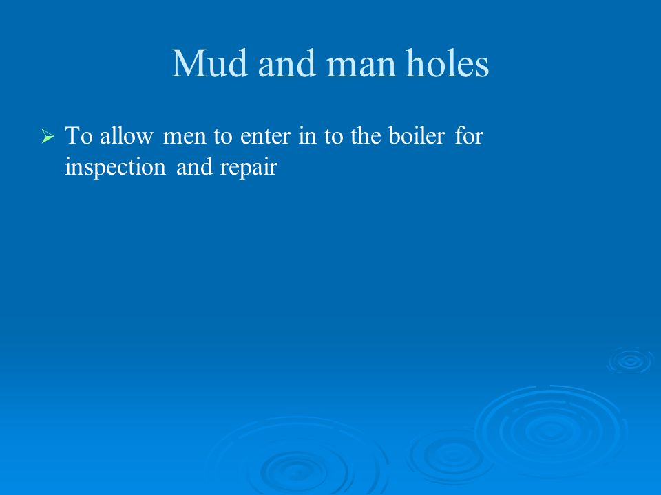 Mud and man holes To allow men to enter in to the boiler for inspection and repair