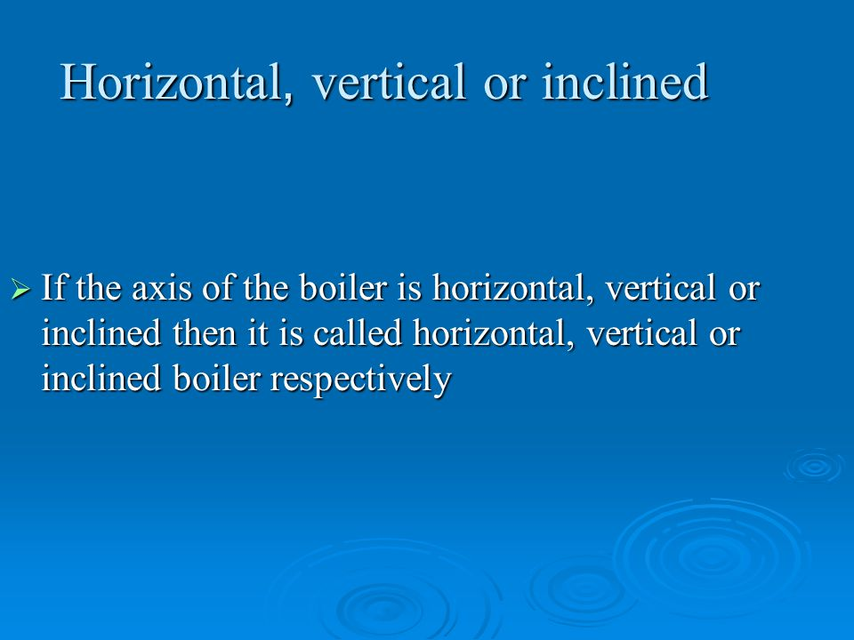 Horizontal, vertical or inclined
