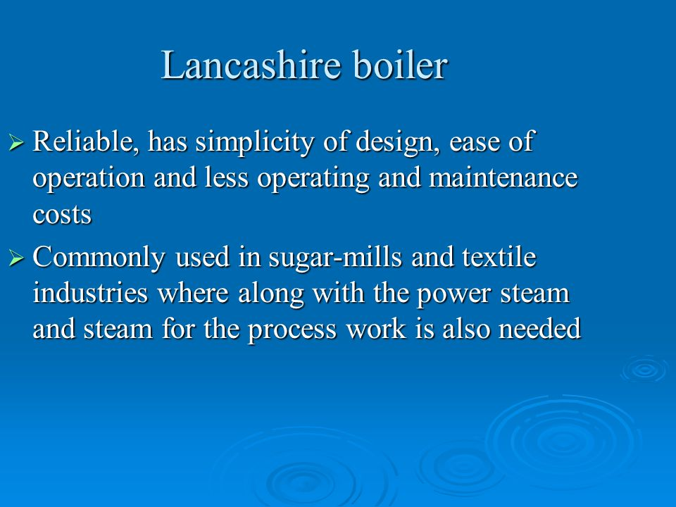 Lancashire boiler Reliable, has simplicity of design, ease of operation and less operating and maintenance costs.