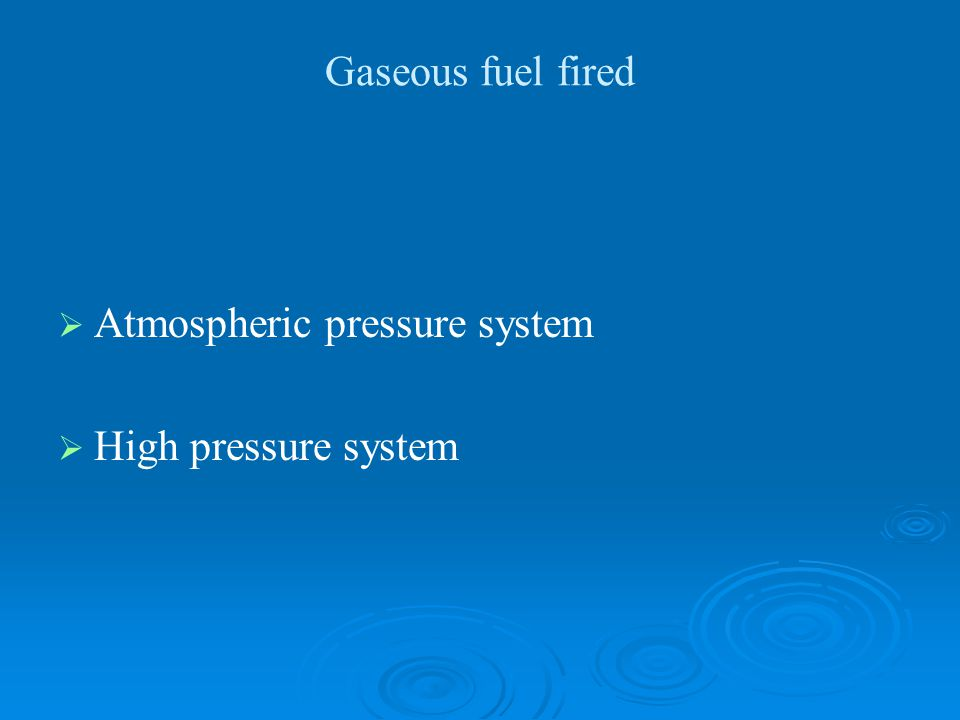 Gaseous fuel fired Atmospheric pressure system High pressure system
