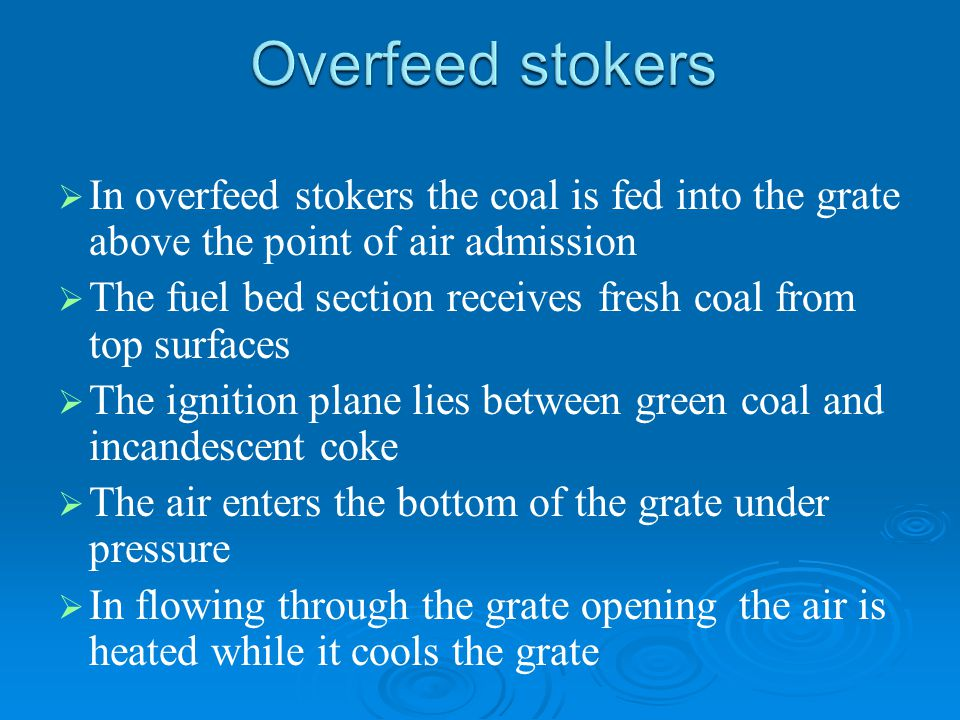 Overfeed stokers In overfeed stokers the coal is fed into the grate above the point of air admission.