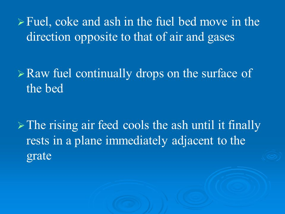 Fuel, coke and ash in the fuel bed move in the direction opposite to that of air and gases