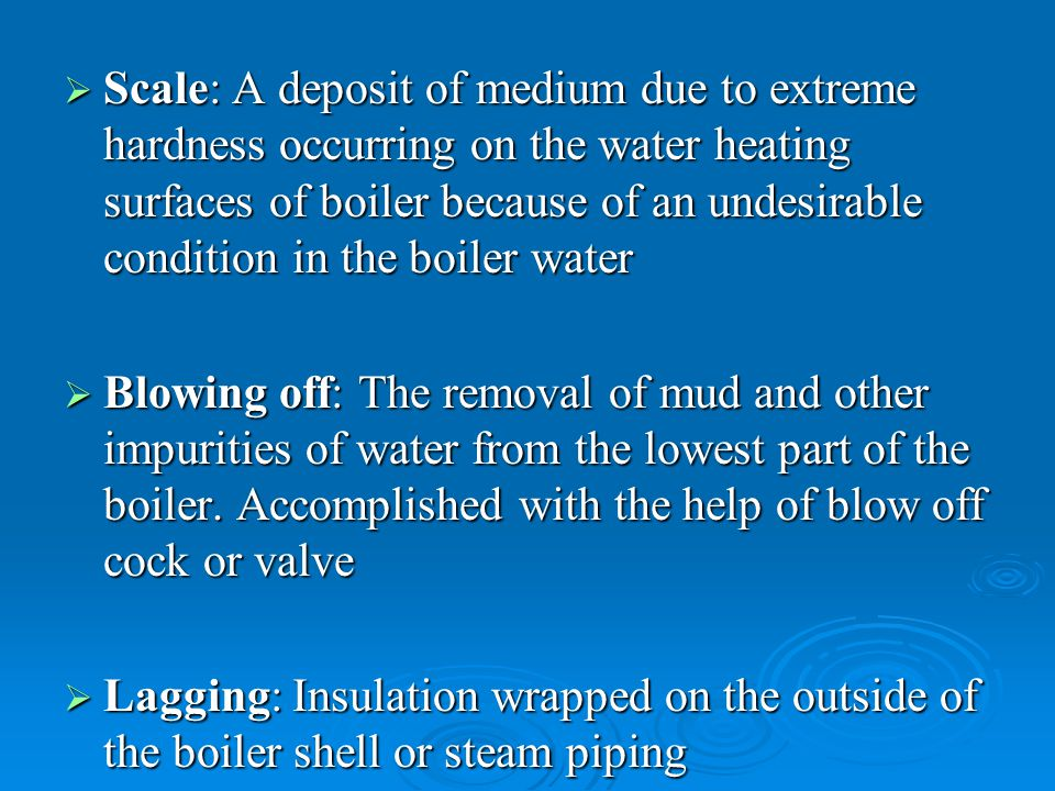 Scale: A deposit of medium due to extreme hardness occurring on the water heating surfaces of boiler because of an undesirable condition in the boiler water
