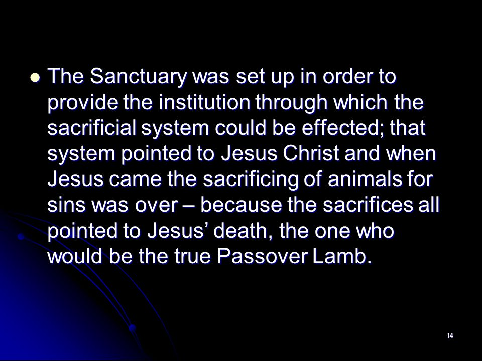 The Sanctuary was set up in order to provide the institution through which the sacrificial system could be effected; that system pointed to Jesus Christ and when Jesus came the sacrificing of animals for sins was over – because the sacrifices all pointed to Jesus' death, the one who would be the true Passover Lamb.