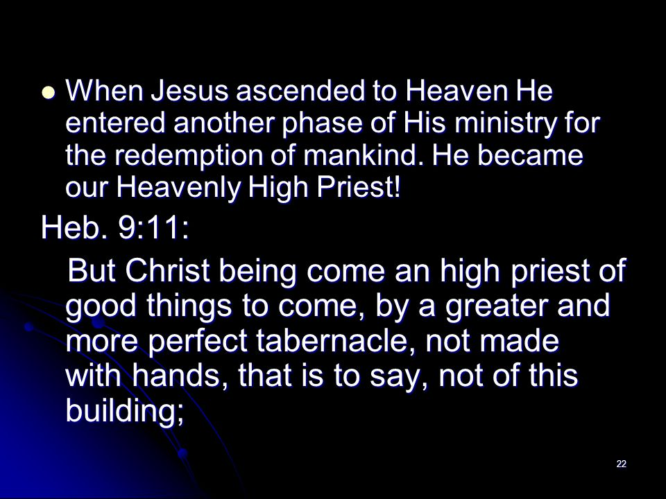When Jesus ascended to Heaven He entered another phase of His ministry for the redemption of mankind. He became our Heavenly High Priest!