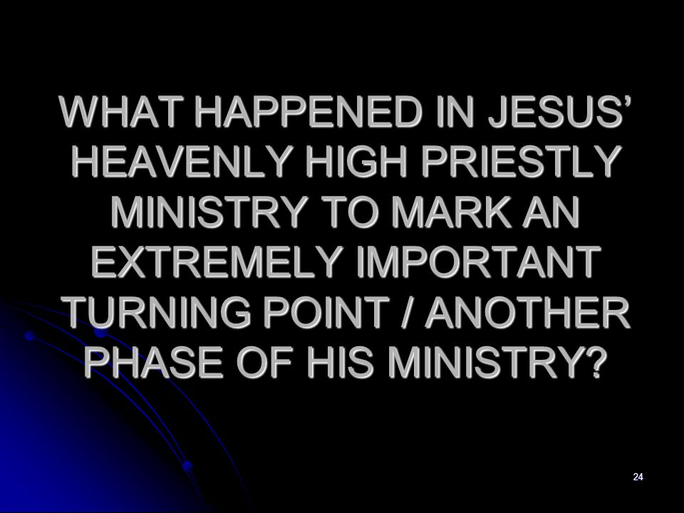 WHAT HAPPENED IN JESUS' HEAVENLY HIGH PRIESTLY MINISTRY TO MARK AN EXTREMELY IMPORTANT TURNING POINT / ANOTHER PHASE OF HIS MINISTRY