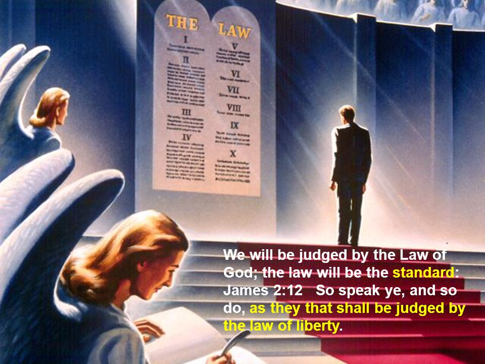 We will be judged by the Law of God; the law will be the standard: James 2:12 So speak ye, and so do, as they that shall be judged by the law of liberty.