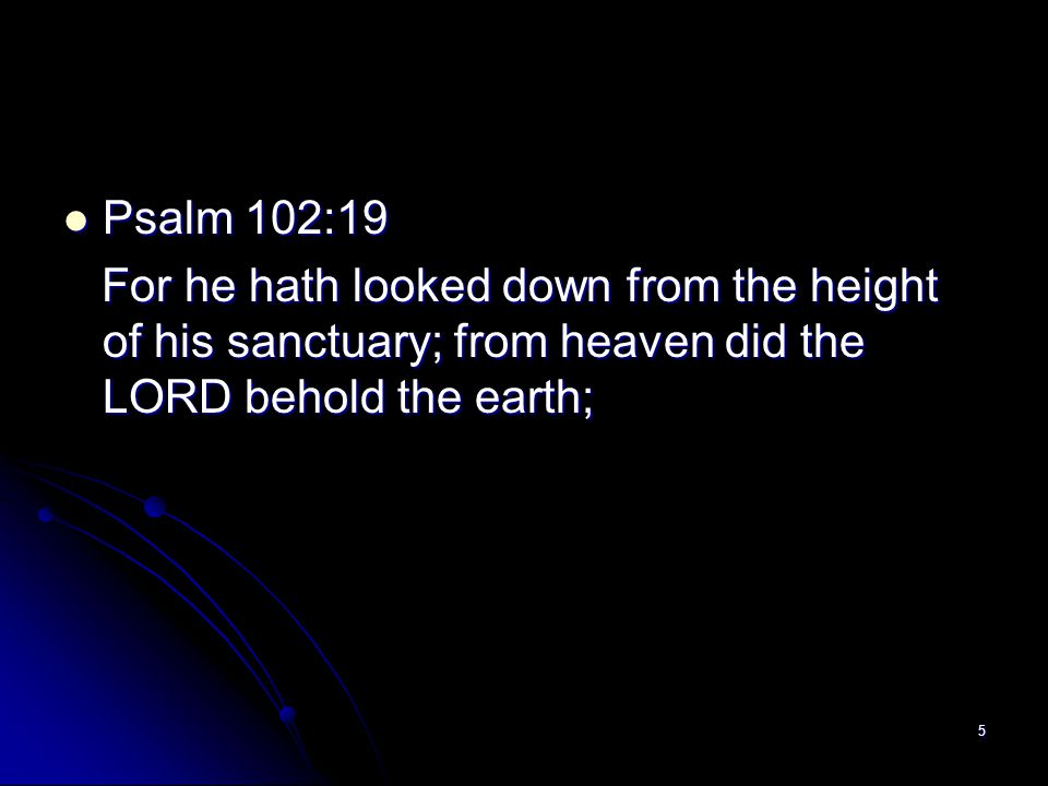 Psalm 102:19 For he hath looked down from the height of his sanctuary; from heaven did the LORD behold the earth;