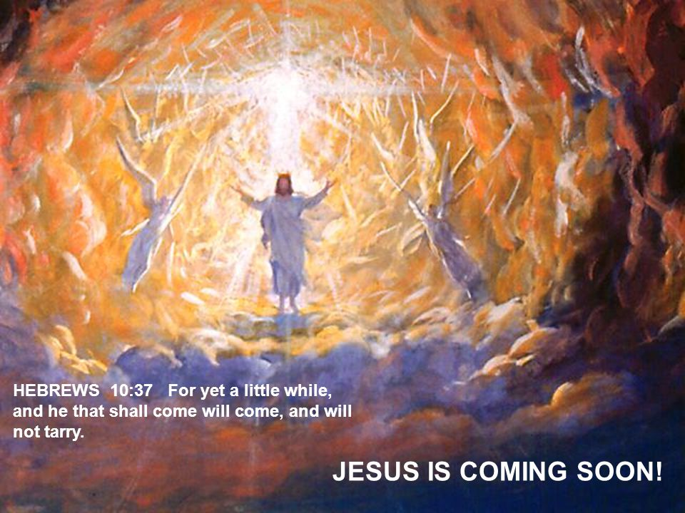 HEBREWS 10:37 For yet a little while, and he that shall come will come, and will not tarry.