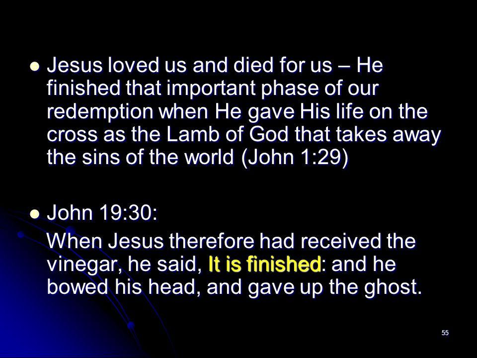 Jesus loved us and died for us – He finished that important phase of our redemption when He gave His life on the cross as the Lamb of God that takes away the sins of the world (John 1:29)