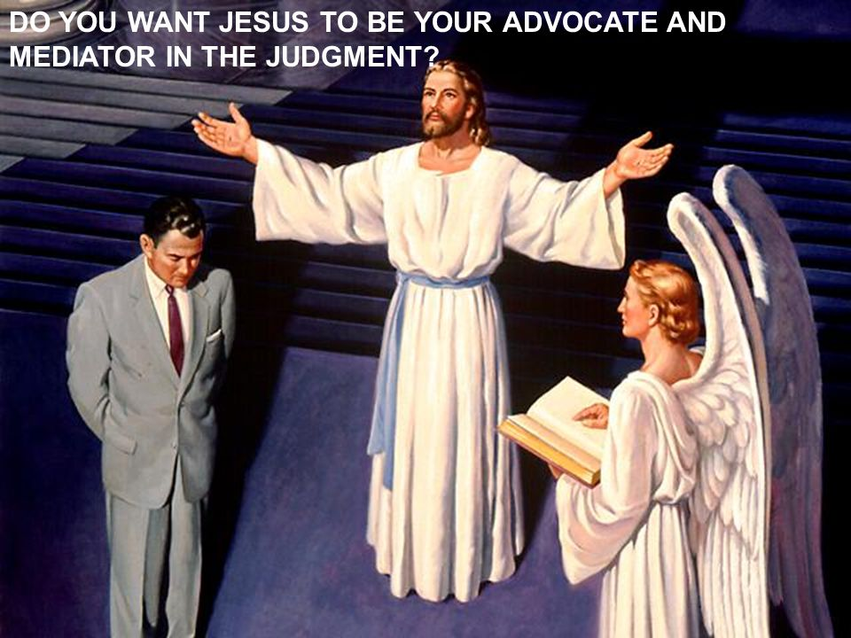 DO YOU WANT JESUS TO BE YOUR ADVOCATE AND MEDIATOR IN THE JUDGMENT
