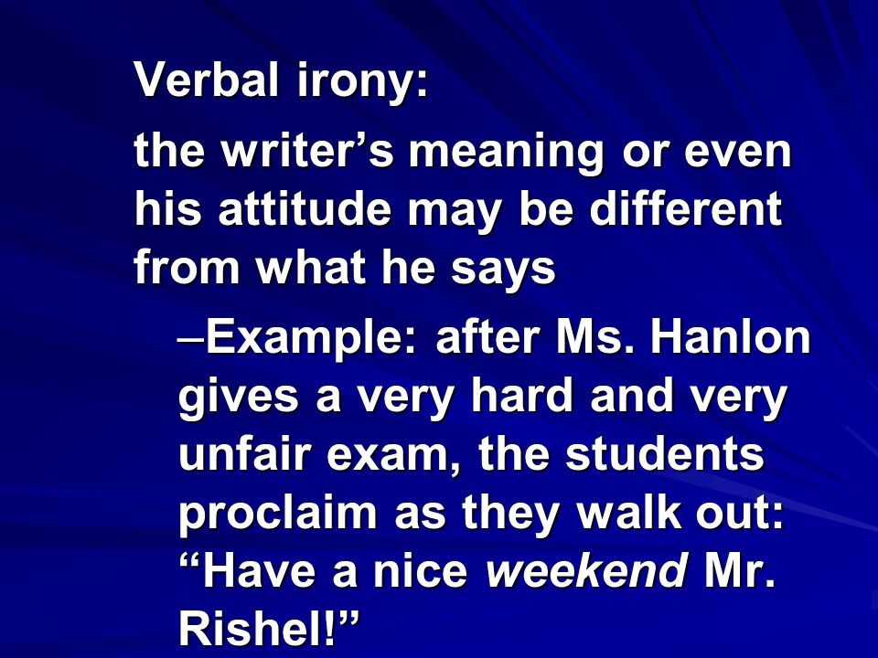 Verbal irony: the writer's meaning or even his attitude may be different from what he says.